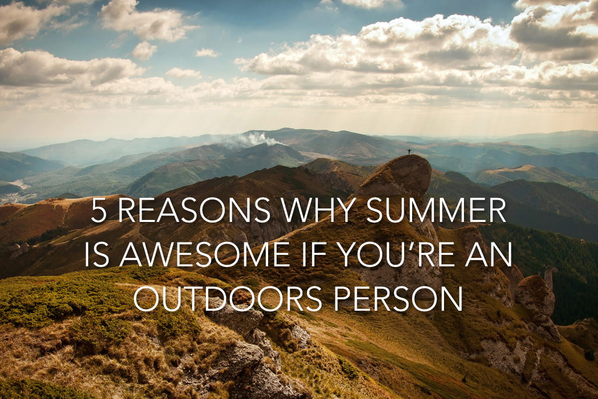5 Reasons Why Summer Is Awesome If You're an Outdoors Person